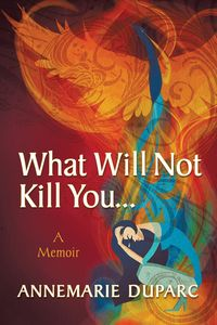 What Will Not Kill You…:A Memoir